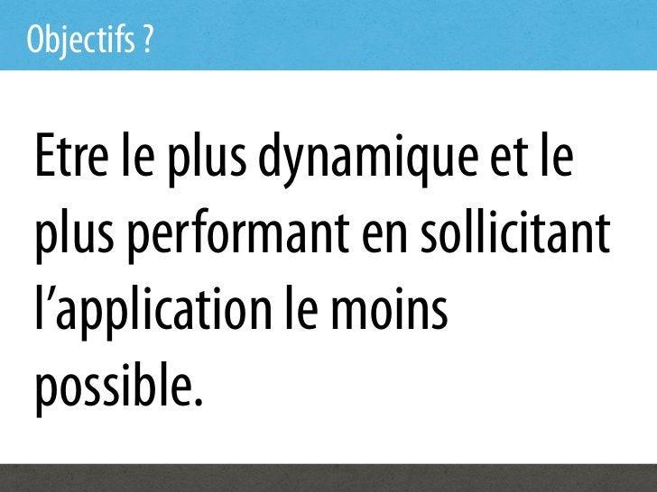Objectifs ?Etre le plus dynamique et leplus performant en sollicitantl'application le moinspossible.