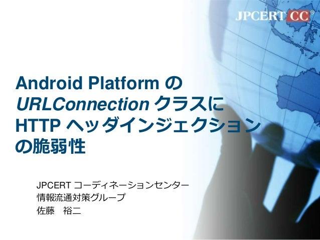 Android Platform の URLConnection クラスに HTTP ヘッダインジェクション の脆弱性 JPCERT コーディネーションセンター 情報流通対策グループ 佐藤 裕二