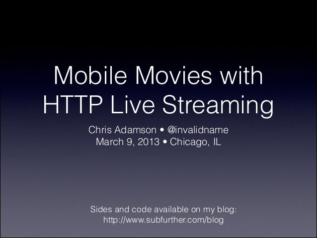 Mobile Movies withHTTP Live Streaming   Chris Adamson • @invalidname    March 9, 2013 • Chicago, IL   Sides and code avail...