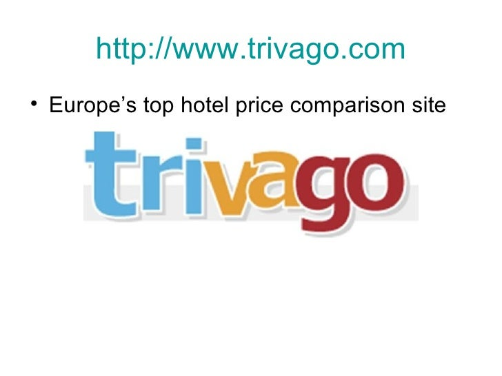 http:// www.trivago.com <ul><li>Europe's top hotel price comparison site </li></ul>