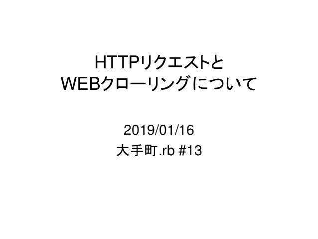 HTTPリクエストと WEBクローリングについて 2019/01/16 大手町.rb #13