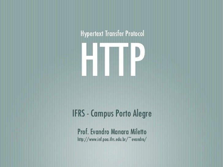 Hypertext Transfer Protocol  HTTPIFRS - Campus Porto Alegre Prof. Evandro Manara Miletto http://www.inf.poa.ifrs.edu.br/~e...