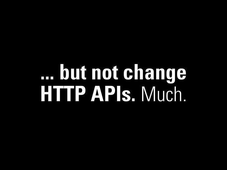 ... but not changeHTTP APIs. Much.