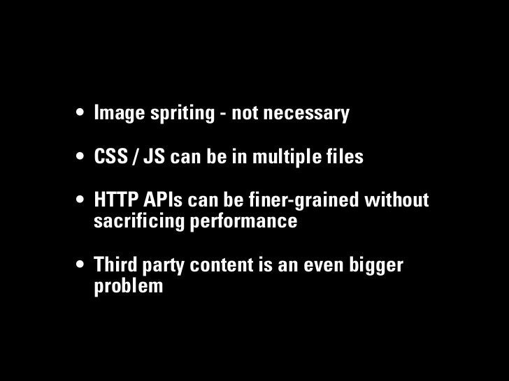 • Image spriting - not necessary• CSS / JS can be in multiple files• HTTP APIs can be finer-grained without  sacrificing p...
