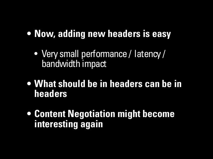 • Now, adding new headers is easy • Very small performance / latency /   bandwidth impact• What should be in headers can b...