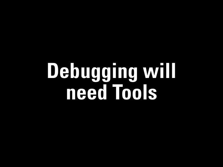 Debugging will  need Tools