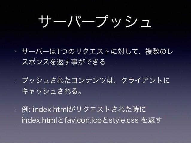 サーバープッシュ  • リソースのインライン化と似ている  • 画像のBase64化  • CSSスタイルをHTML内にインライン展開  • リソース結合(CSSスプライト)の様な手間が不要  になる (はず)