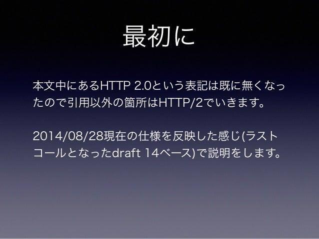 最初に  本文中にあるHTTP 2.0という表記は既に無くなっ  たので引用以外の箇所はHTTP/2でいきます。  !  2014/08/28現在の仕様を反映した感じ(ラスト  コールとなったdraft 14ベース)で説明をします。