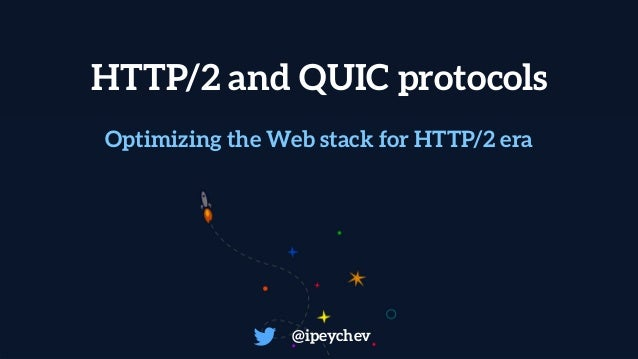 HTTP/2 and QUIC protocols @ipeychev Optimizing the Web stack for HTTP/2 era