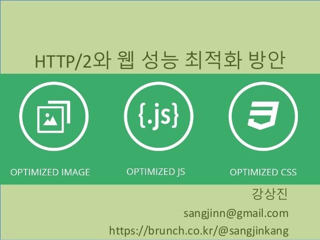 HTTP/2와 웹 성능 최적화 방안 강상진 sangjinn@gmail.com https://brunch.co.kr/@sangjinkang