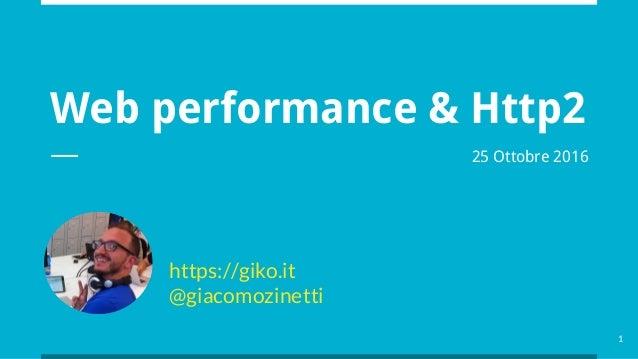 Web performance & Http2 https://giko.it @giacomozinetti 1 25 Ottobre 2016