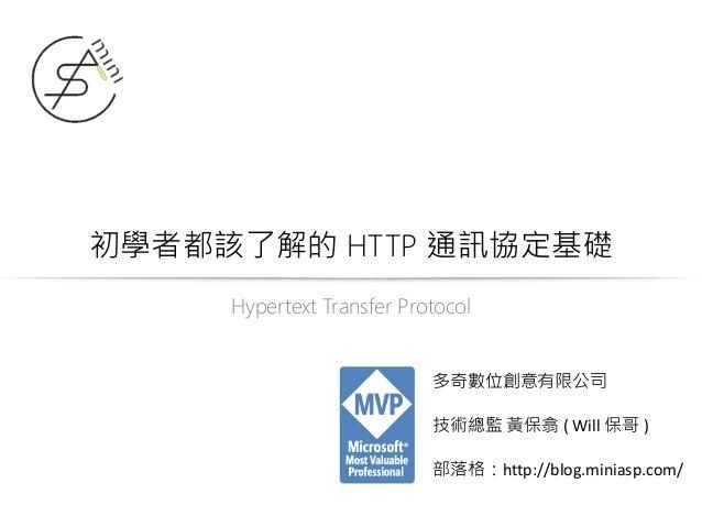 初學者都該了解的 HTTP 通訊協定基礎 Hypertext Transfer Protocol 多奇數位創意有限公司 技術總監 黃保翕 ( Will 保哥 ) 部落格:http://blog.miniasp.com/