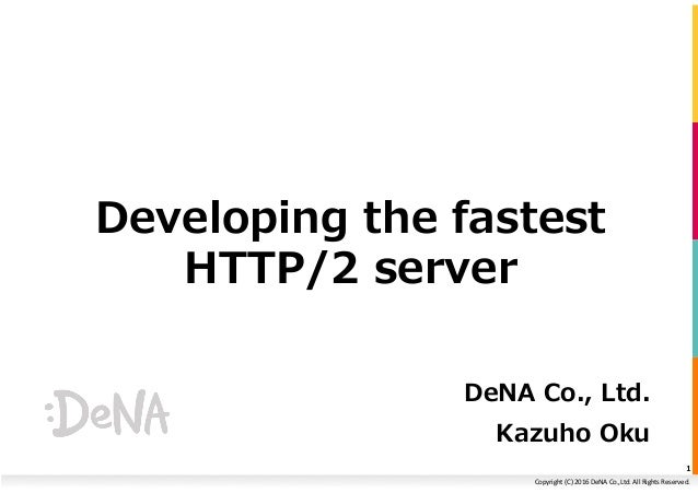 Copyright	(C)	2016	DeNA	Co.,Ltd.	All	Rights	Reserved.	 Developing the fastest HTTP/2 server DeNA Co., Ltd. Kazuho Oku 1