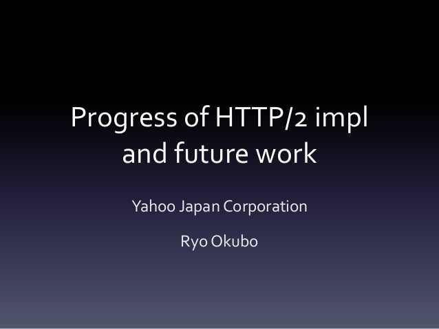 Progress of HTTP/2 impl  and future work  Yahoo Japan Corporation  Ryo Okubo