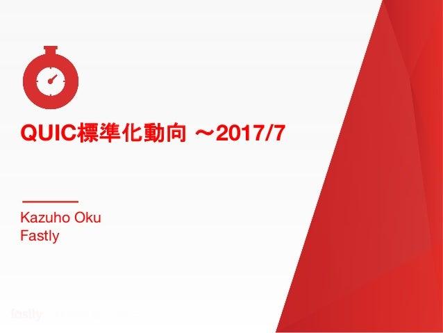 QUIC標準化動向 〜2017/7 QUIC標準化動向 〜2017/7 Kazuho Oku Fastly