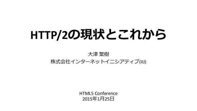 HTTP/2の現状とこれから 大津 繁樹 株式会社インターネットイニシアティブ(IIJ) HTML5 Conference 2015年1月25日
