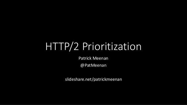 HTTP/2 Prioritization Patrick Meenan @PatMeenan slideshare.net/patrickmeenan