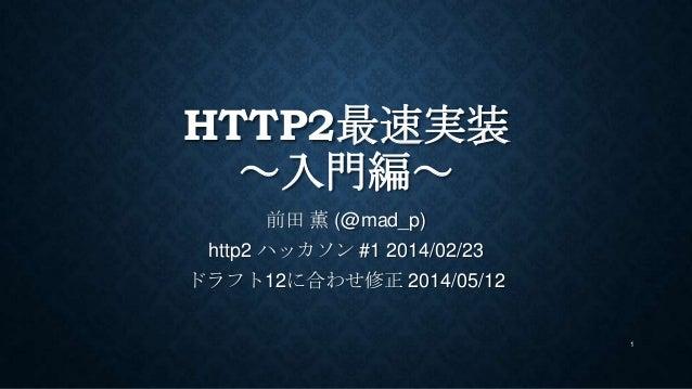 HTTP2最速実装 ~入門編~ 前田 薫 (@mad_p) http2 ハッカソン #1 2014/02/23 ドラフト12に合わせ修正 2014/05/12 1