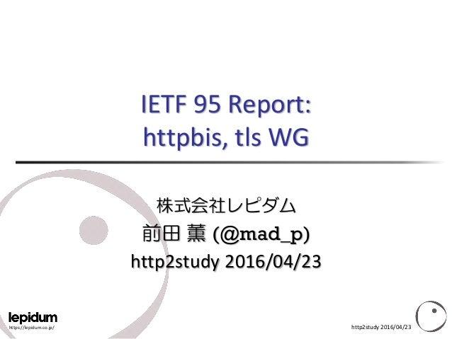 https://lepidum.co.jp/ IETF 95 Report: httpbis, tls WG 株式会社レピダム 前田 薫 (@mad_p) http2study 2016/04/23 http2study 2016/04/23