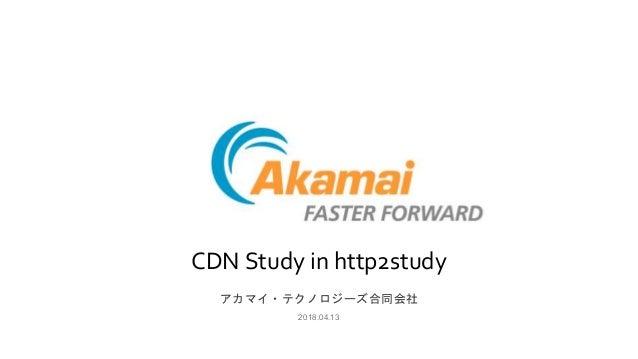 CDN Study in http2study アカマイ・テクノロジーズ合同会社 2018.04.13