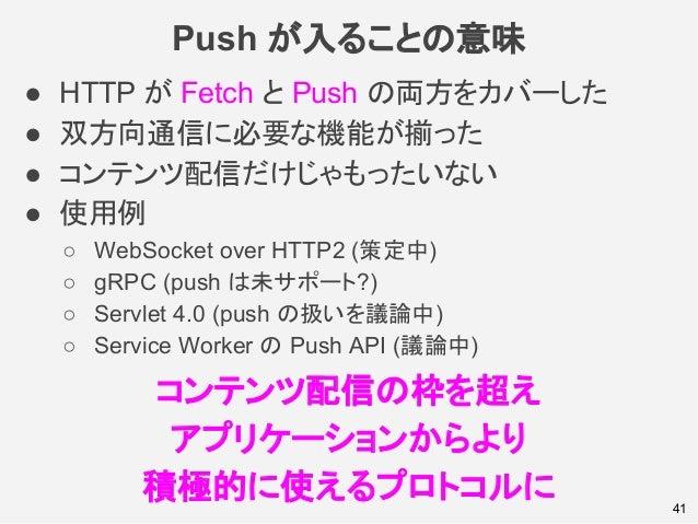 Push が入ることの意味 41 ● HTTP が Fetch と Push の両方をカバーした ● 双方向通信に必要な機能が揃った ● コンテンツ配信だけじゃもったいない ● 使用例 ○ WebSocket over HTTP2 (策定中) ...