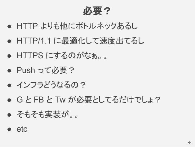 必要? 44 ● HTTP よりも他にボトルネックあるし ● HTTP/1.1 に最適化して速度出てるし ● HTTPS にするのがなぁ。。 ● Push って必要? ● インフラどうなるの? ● G と FB と Tw が必要としてるだけでし...