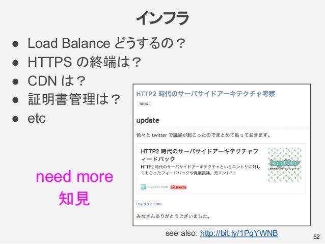 インフラ ● Load Balance どうするの? ● HTTPS の終端は? ● CDN は? ● 証明書管理は? ● etc 52see also: http://bit.ly/1PqYWNB need more 知見
