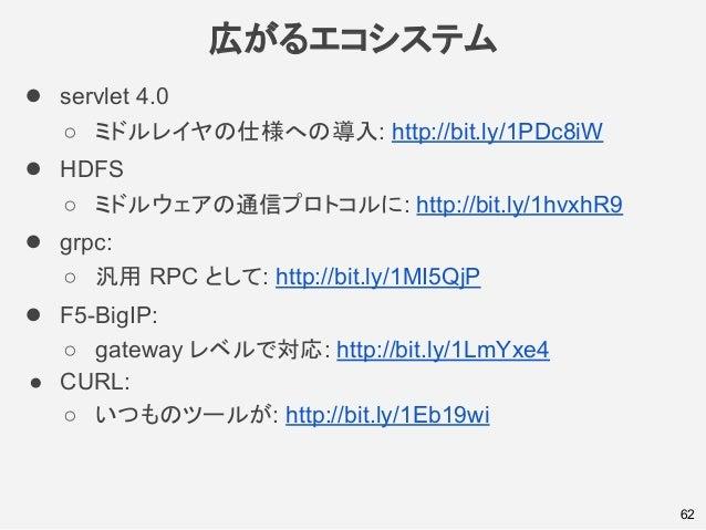 広がるエコシステム ● servlet 4.0 ○ ミドルレイヤの仕様への導入: http://bit.ly/1PDc8iW ● HDFS ○ ミドルウェアの通信プロトコルに: http://bit.ly/1hvxhR9 ● grpc: ○ 汎...