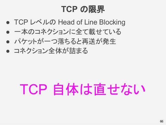 TCP の限界 ● TCP レベルの Head of Line Blocking ● 一本のコネクションに全て載せている ● パケットが一つ落ちると再送が発生 ● コネクション全体が詰まる 66 TCP 自体は直せない