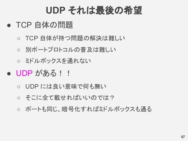 UDP それは最後の希望 67 ● TCP 自体の問題 ○ TCP 自体が持つ問題の解決は難しい ○ 別ポートプロトコルの普及は難しい ○ ミドルボックスを通れない ● UDP がある!! ○ UDP には良い意味で何も無い ○ そこに全て載せ...