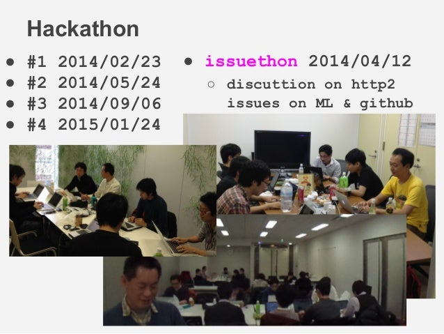 ● #1 2014/02/23 ● #2 2014/05/24 ● #3 2014/09/06 ● #4 2015/01/24 Hackathon ● issuethon 2014/04/12 ○ discuttion on http2 iss...