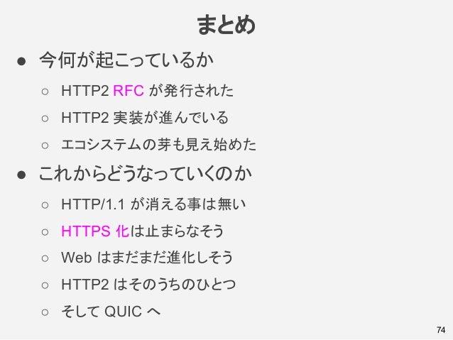 まとめ ● 今何が起こっているか ○ HTTP2 RFC が発行された ○ HTTP2 実装が進んでいる ○ エコシステムの芽も見え始めた ● これからどうなっていくのか ○ HTTP/1.1 が消える事は無い ○ HTTPS 化は止まらなそう...