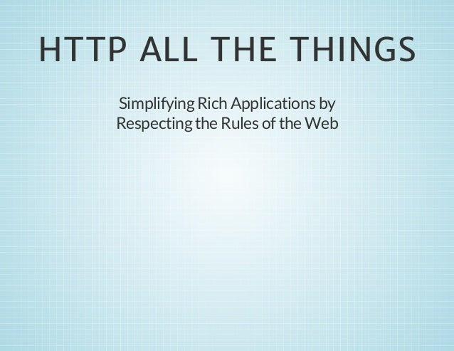 HTTP ALL THE THINGS Simplifying Rich Applications by Respecting the Rules of the Web