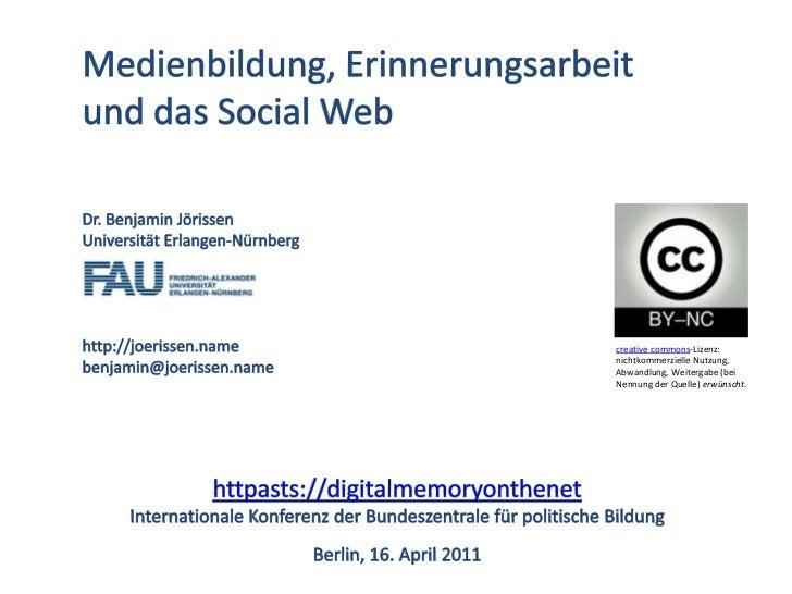 Medienbildung, Erinnerungsarbeit und das Social Web<br />Dr. Benjamin Jörissen<br />Universität Erlangen-Nürnberg<br />htt...