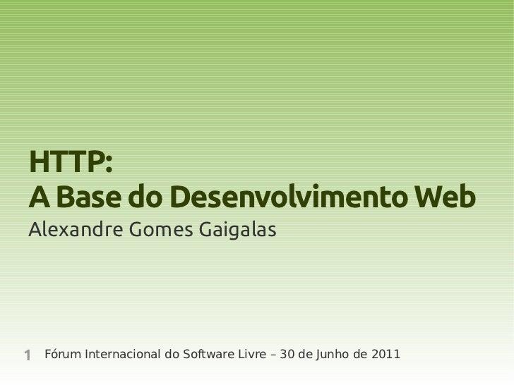 HTTP:A Base do Desenvolvimento WebAlexandre Gomes Gaigalas1   Fórum Internacional do Software Livre – 30 de Junho de 2011