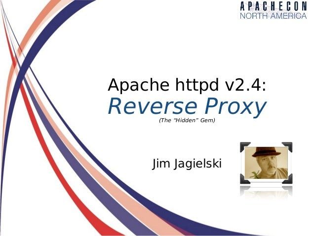"""Apache httpd v2.4: Reverse Proxy(The """"Hidden"""" Gem) Jim Jagielski"""