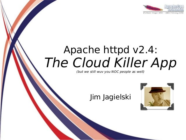 Apache httpd v2.4:The Cloud Killer App    (but we still wuv you NOC people as well)            Jim Jagielski