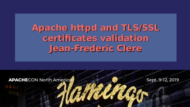 APACHECON North America Sept. 9-12, 2019 Apache httpd and TLS/SSLApache httpd and TLS/SSL certificates validationcertifica...