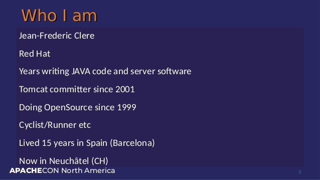 APACHECON North America Who I amWho I am Jean-Frederic Clere Red Hat Years writing JAVA code and server software Tomcat co...