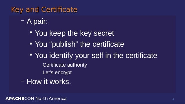 """APACHECON North America Key and CertificateKey and Certificate – A pair: ● You keep the key secret ● You """"publish"""" the cer..."""