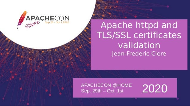 APACHECON @HOME Sep. 29th – Oct. 1st 2020 Apache httpd and TLS/SSL certificates validation Jean-Frederic Clere