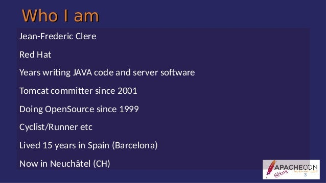 Who I amWho I am Jean-Frederic Clere Red Hat Years writing JAVA code and server software Tomcat committer since 2001 Doing...