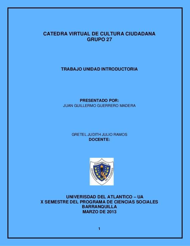 CATEDRA VIRTUAL DE CULTURA CIUDADANA              GRUPO 27       TRABAJO UNIDAD INTRODUCTORIA              PRESENTADO POR:...