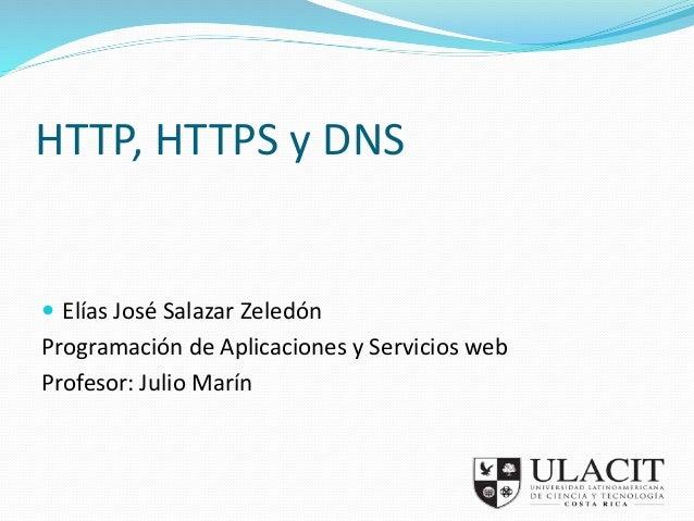 HTTP, HTTPS y DNS   Elías José Salazar Zeledón  Programación de Aplicaciones y Servicios web  Profesor: Julio Marín