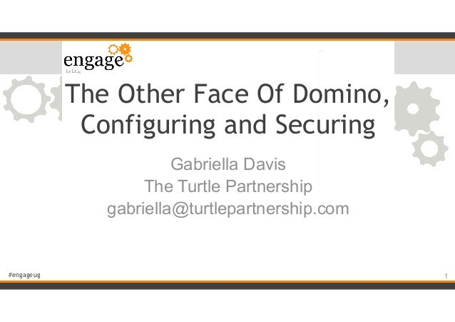 #engageug The Other Face Of Domino, Configuring and Securing Gabriella Davis The Turtle Partnership gabriella@turtlepartne...