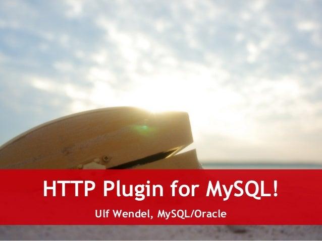 HTTP Plugin for MySQL!  Ulf Wendel, MySQL/Oracle