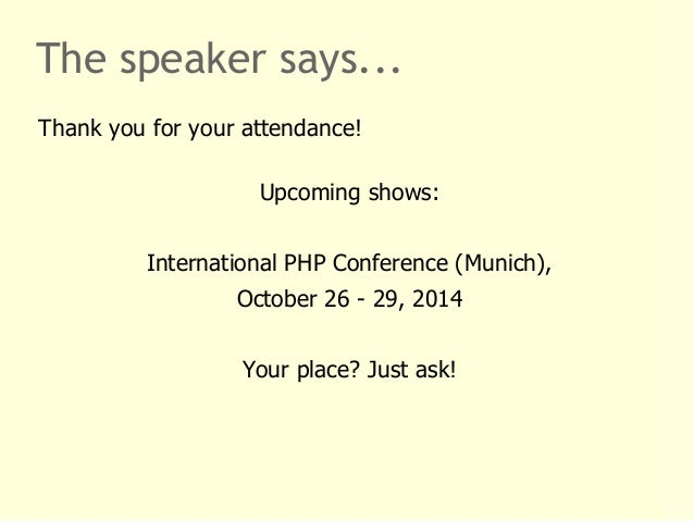 The speaker says...  Thank you for your attendance!  Upcoming shows:  International PHP Conference (Munich),  October 26 -...