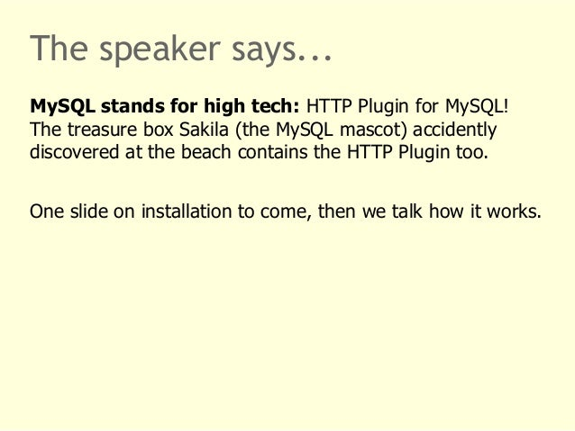 The speaker says...  MySQL stands for high tech: HTTP Plugin for MySQL!  The treasure box Sakila (the MySQL mascot) accide...
