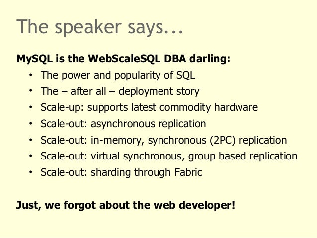 The speaker says...  MySQL is the WebScaleSQL DBA darling:  • The power and popularity of SQL  • The – after all – deploym...