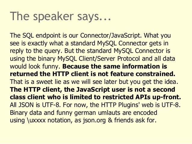 The speaker says...  The SQL endpoint is our Connector/JavaScript. What you  see is exactly what a standard MySQL Connecto...